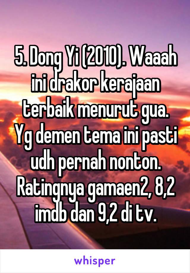 5. Dong Yi (2010). Waaah ini drakor kerajaan terbaik menurut gua. Yg demen tema ini pasti udh pernah nonton. Ratingnya gamaen2, 8,2 imdb dan 9,2 di tv.
