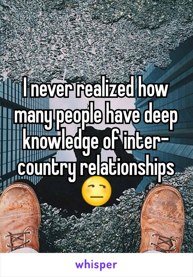 I never realized how many people have deep knowledge of inter-country relationships 😒