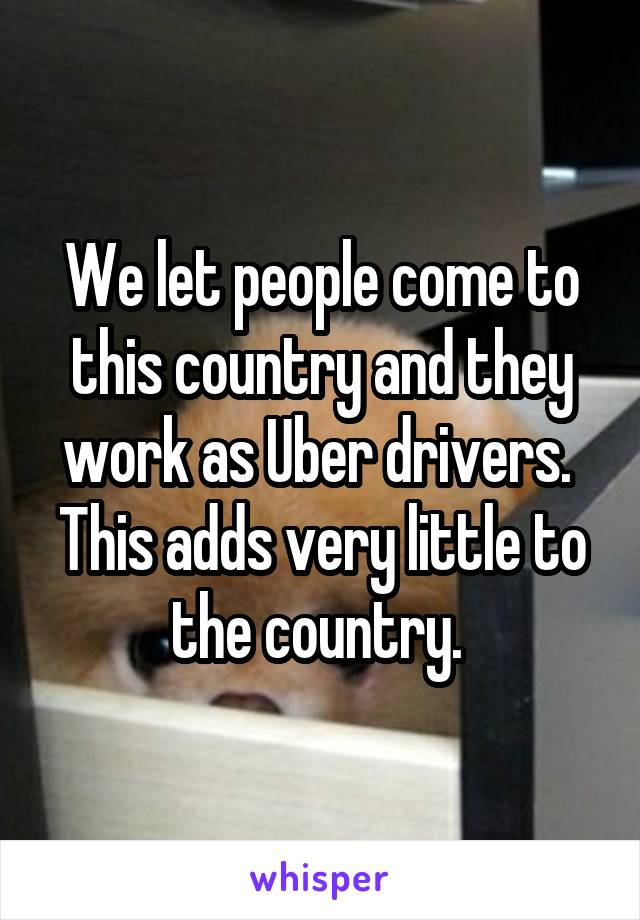 We let people come to this country and they work as Uber drivers.  This adds very little to the country.