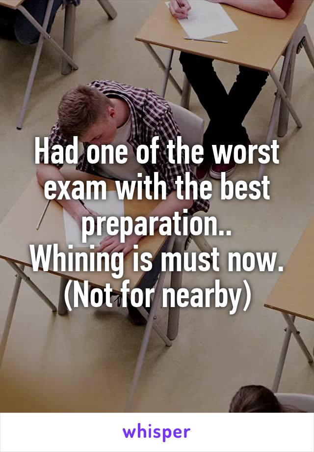 Had one of the worst exam with the best preparation.. Whining is must now. (Not for nearby)