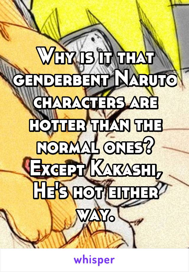 Why is it that genderbent Naruto characters are hotter than the normal ones? Except Kakashi, He's hot either way.