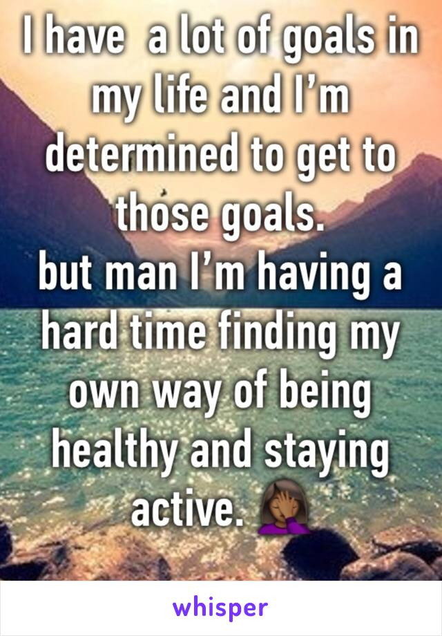 I have  a lot of goals in my life and I'm determined to get to those goals. but man I'm having a hard time finding my own way of being healthy and staying active. 🤦🏾‍♀️