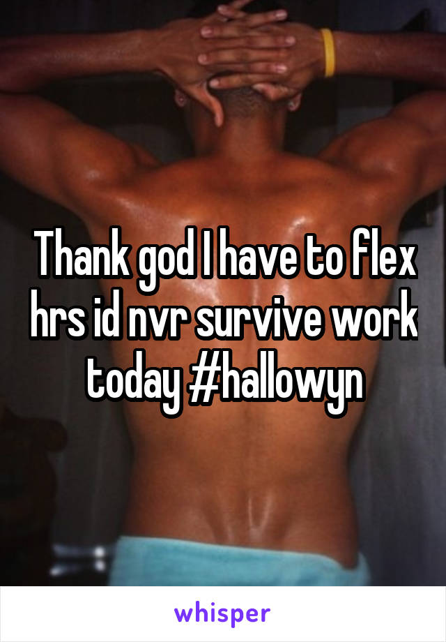 Thank god I have to flex hrs id nvr survive work today #hallowyn