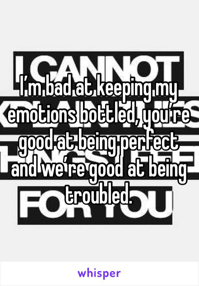 I'm bad at keeping my emotions bottled, you're good at being perfect and we're good at being troubled.