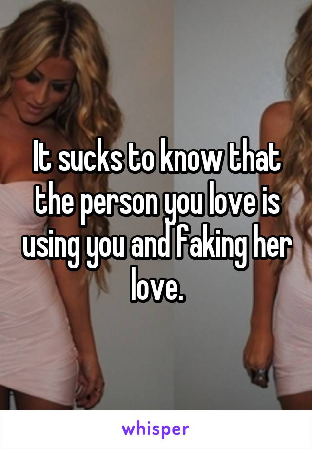 It sucks to know that the person you love is using you and faking her love.
