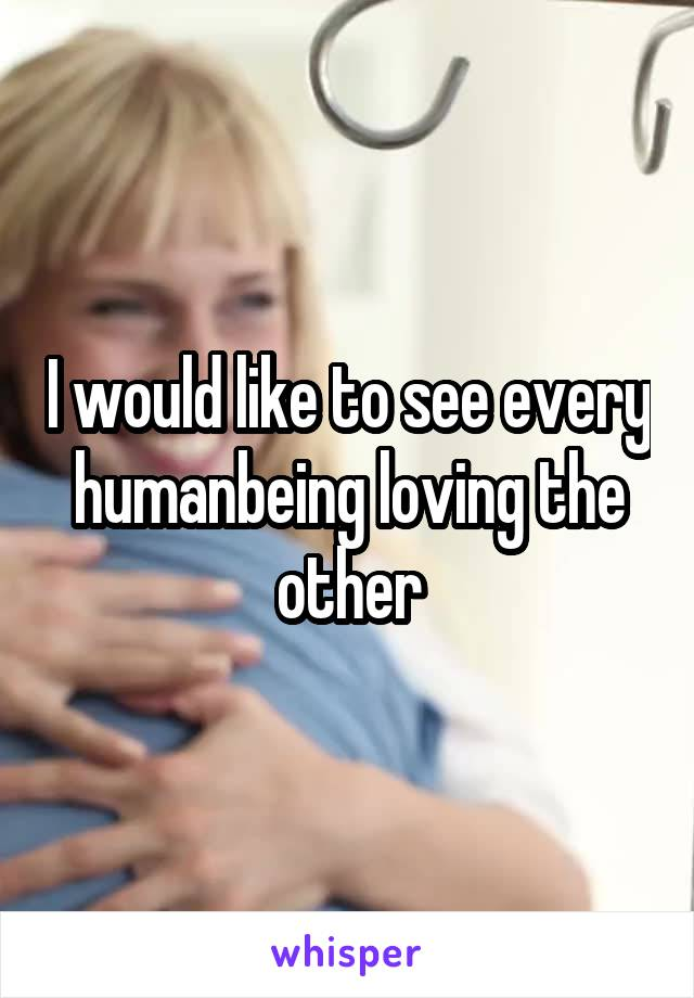 I would like to see every humanbeing loving the other