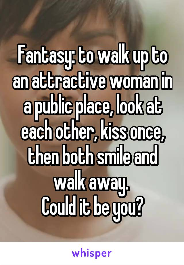 Fantasy: to walk up to an attractive woman in a public place, look at each other, kiss once, then both smile and walk away.  Could it be you?