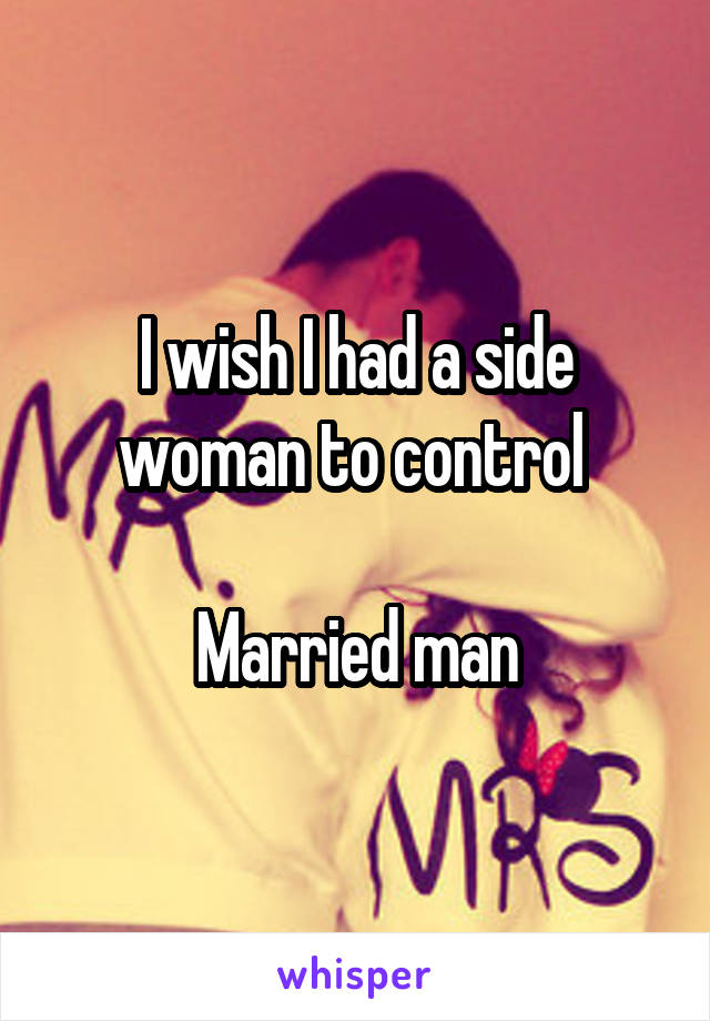 I wish I had a side woman to control   Married man