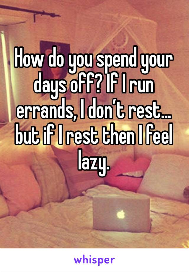 How do you spend your days off? If I run errands, I don't rest... but if I rest then I feel lazy.