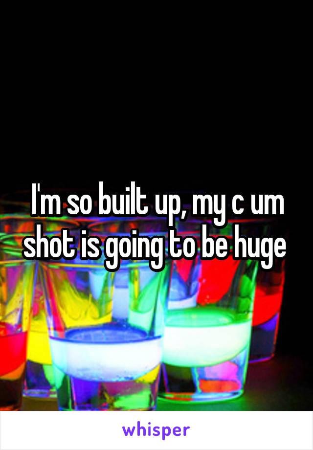 I'm so built up, my c um shot is going to be huge