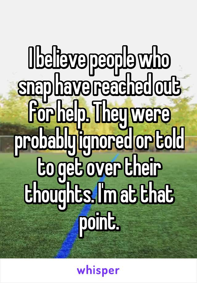 I believe people who snap have reached out for help. They were probably ignored or told to get over their thoughts. I'm at that point.