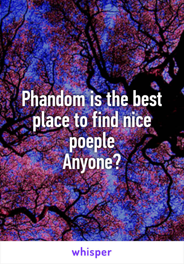 Phandom is the best place to find nice poeple Anyone?