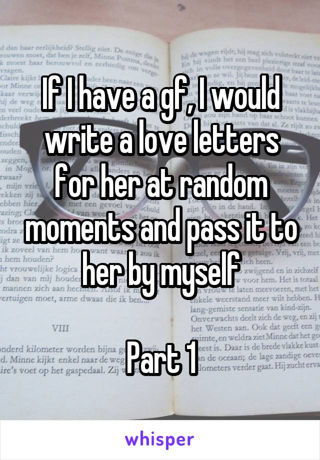 If I have a gf, I would write a love letters for her at random moments and pass it to her by myself  Part 1