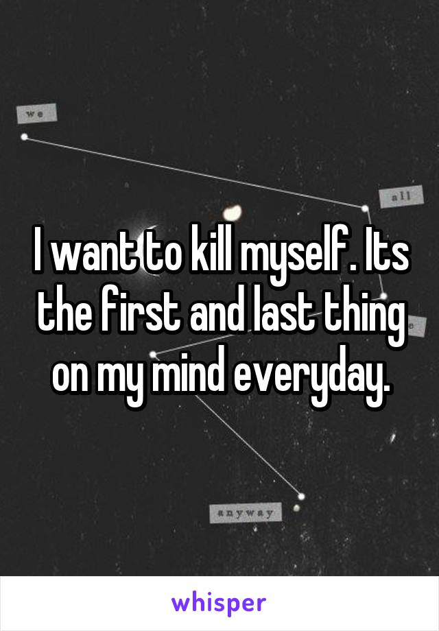 I want to kill myself. Its the first and last thing on my mind everyday.