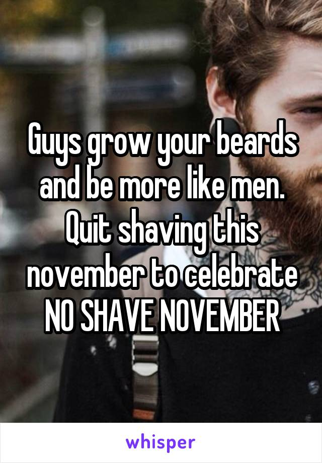 Guys grow your beards and be more like men. Quit shaving this november to celebrate NO SHAVE NOVEMBER