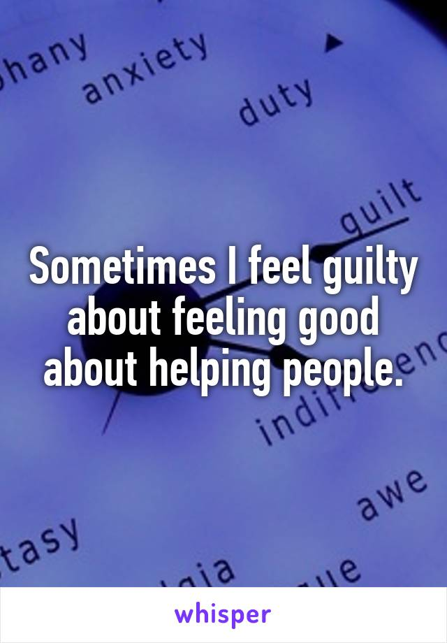 Sometimes I feel guilty about feeling good about helping people.