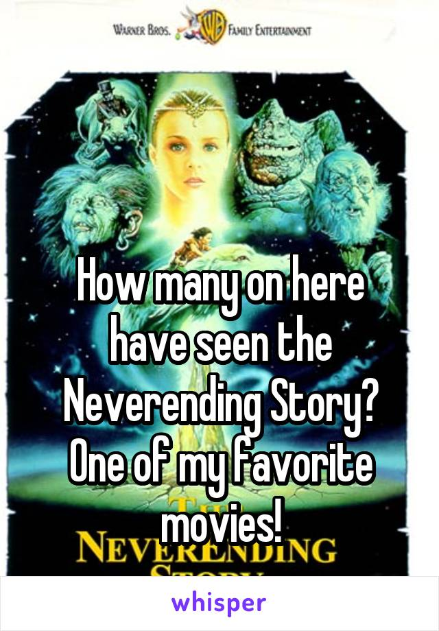 How many on here have seen the Neverending Story? One of my favorite movies!