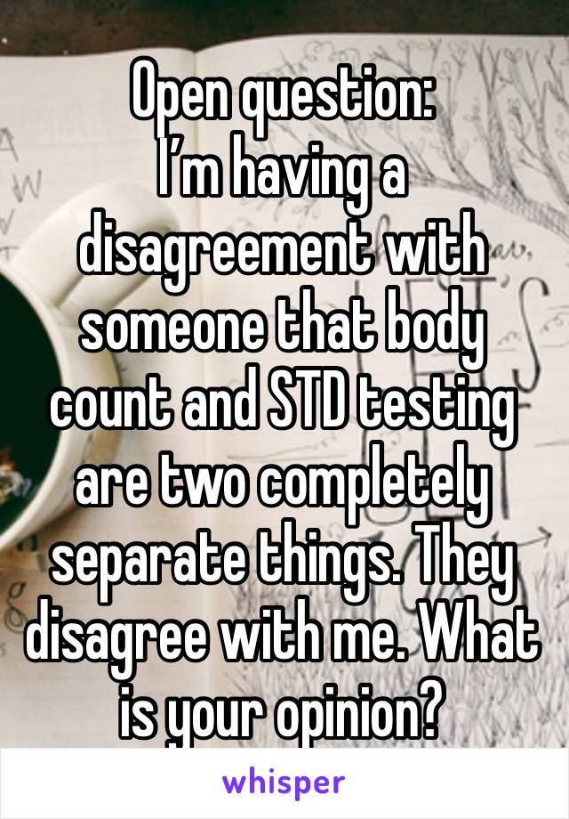 Open question: I'm having a disagreement with someone that body count and STD testing are two completely separate things. They disagree with me. What is your opinion?