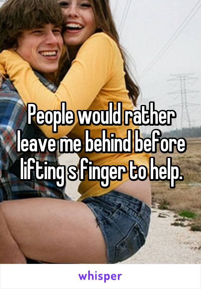 People would rather leave me behind before lifting s finger to help.