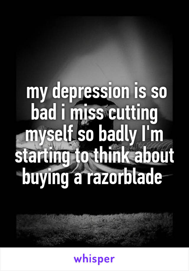 my depression is so bad i miss cutting myself so badly I'm starting to think about buying a razorblade