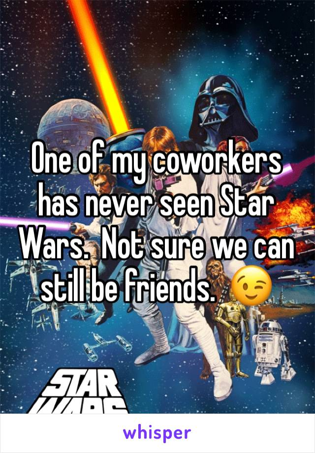 One of my coworkers has never seen Star Wars.  Not sure we can still be friends.  😉