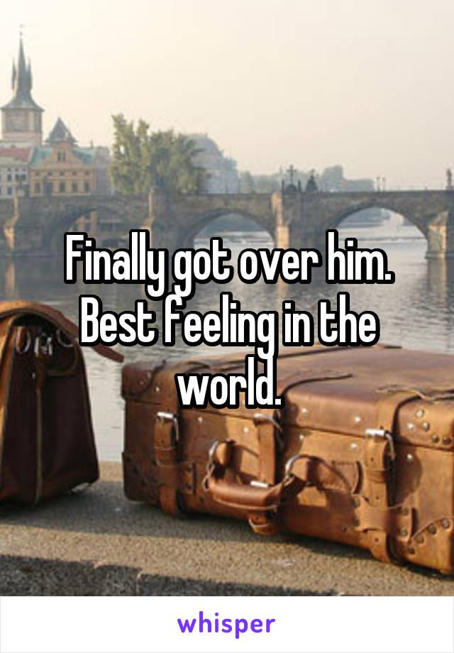 Finally got over him. Best feeling in the world.