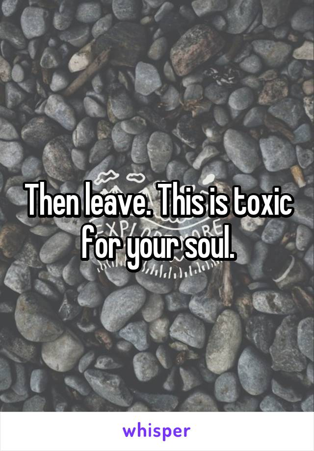 Then leave. This is toxic for your soul.