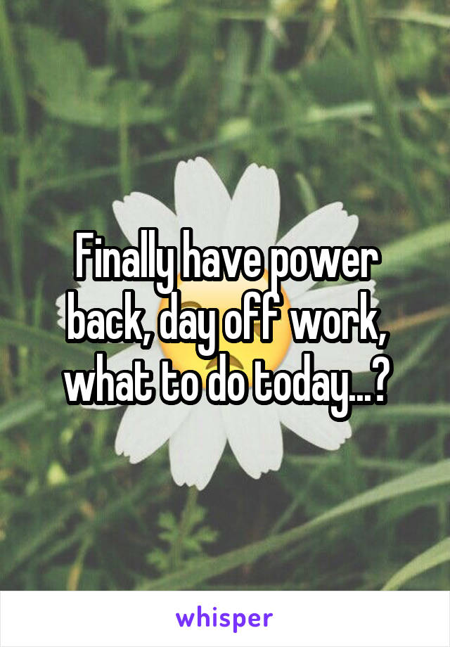 Finally have power back, day off work, what to do today...?