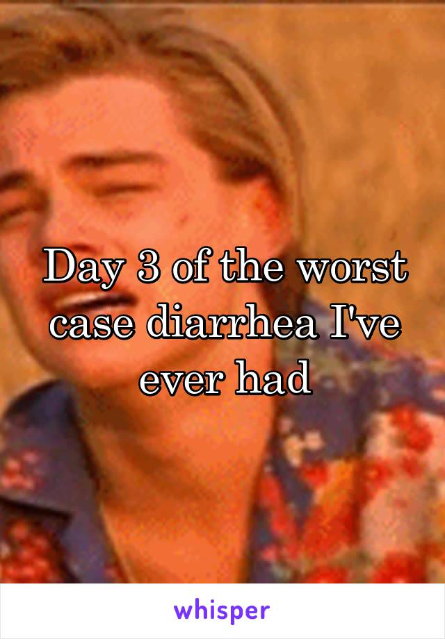 Day 3 of the worst case diarrhea I've ever had
