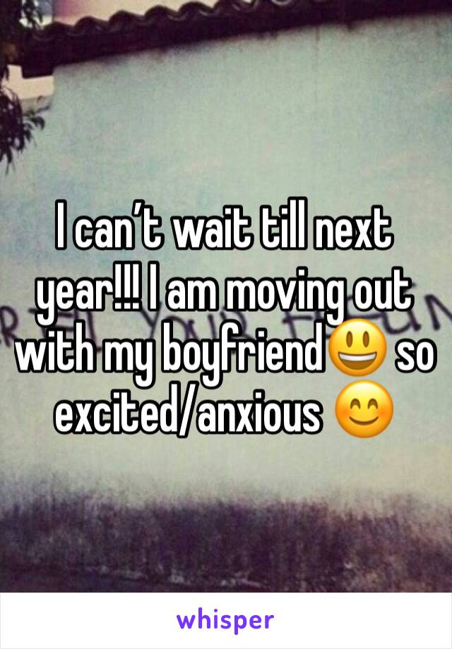 I can't wait till next year!!! I am moving out with my boyfriend😃 so excited/anxious 😊
