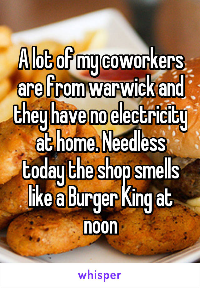 A lot of my coworkers are from warwick and they have no electricity at home. Needless today the shop smells like a Burger King at noon