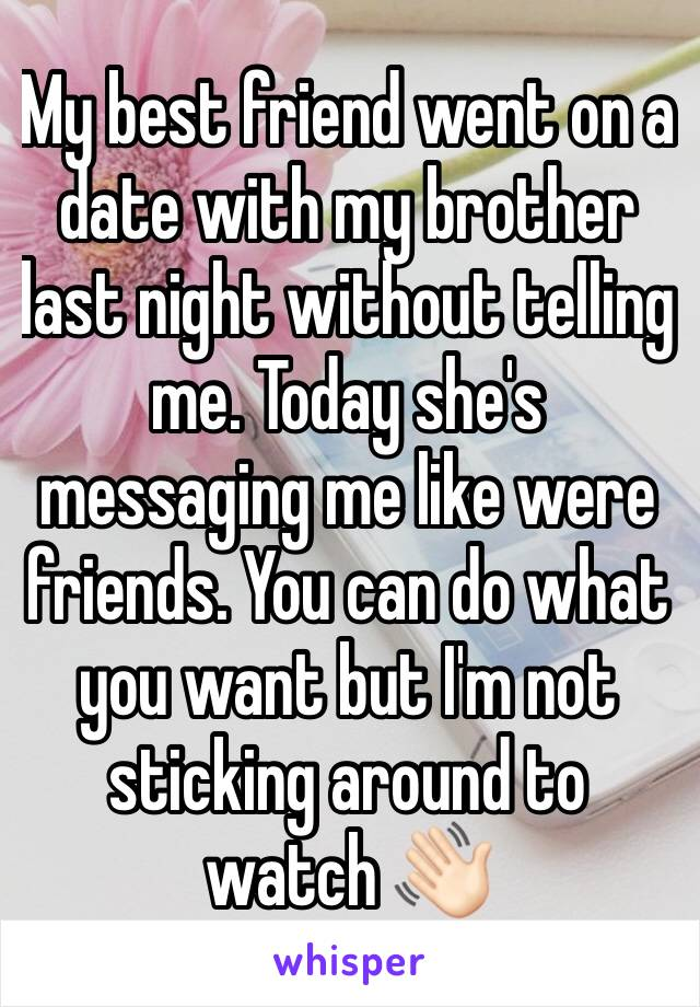 My best friend went on a date with my brother last night without telling me. Today she's messaging me like were friends. You can do what you want but I'm not sticking around to watch 👋🏻