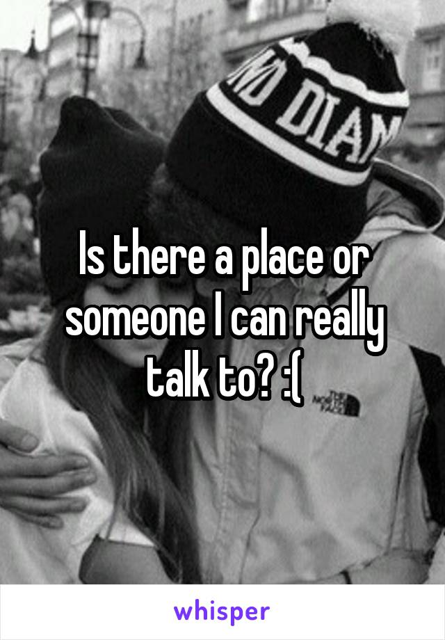 Is there a place or someone I can really talk to? :(