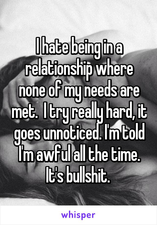 I hate being in a relationship where none of my needs are met.  I try really hard, it goes unnoticed. I'm told I'm awful all the time. It's bullshit.