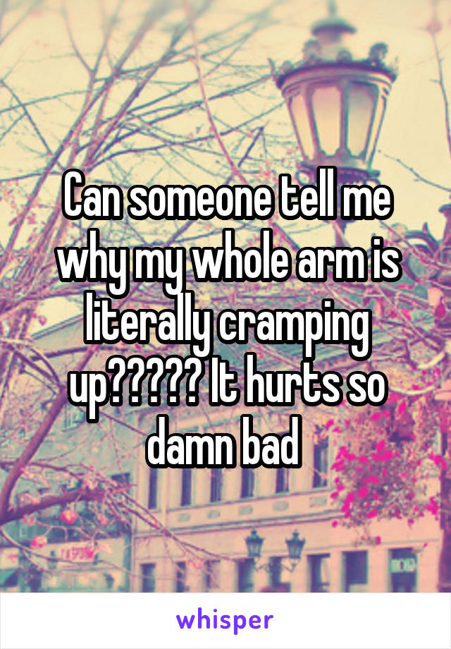 Can someone tell me why my whole arm is literally cramping up????? It hurts so damn bad