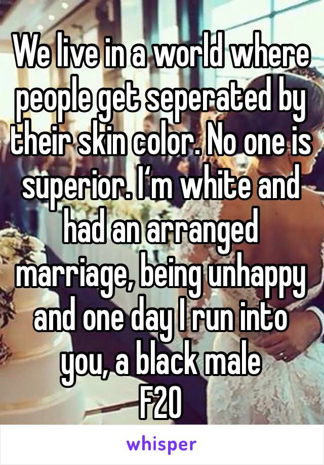 We live in a world where people get seperated by their skin color. No one is superior. I'm white and had an arranged marriage, being unhappy and one day I run into you, a black male F20
