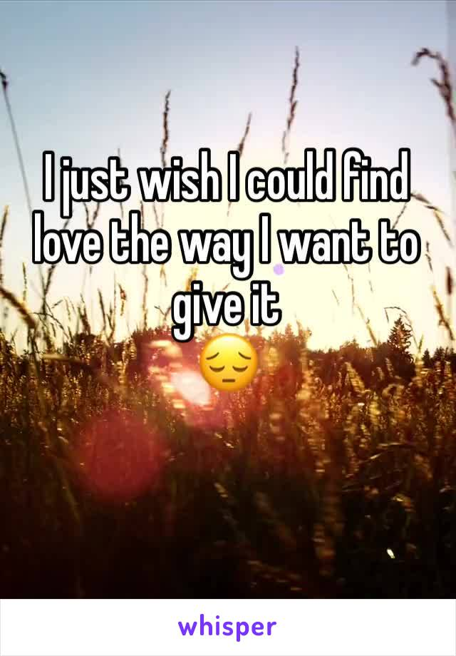 I just wish I could find love the way I want to give it  😔
