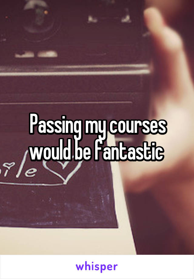 Passing my courses would be fantastic