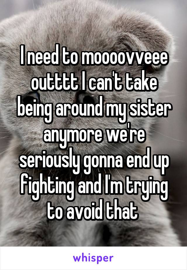 I need to moooovveee outttt I can't take being around my sister anymore we're seriously gonna end up fighting and I'm trying to avoid that