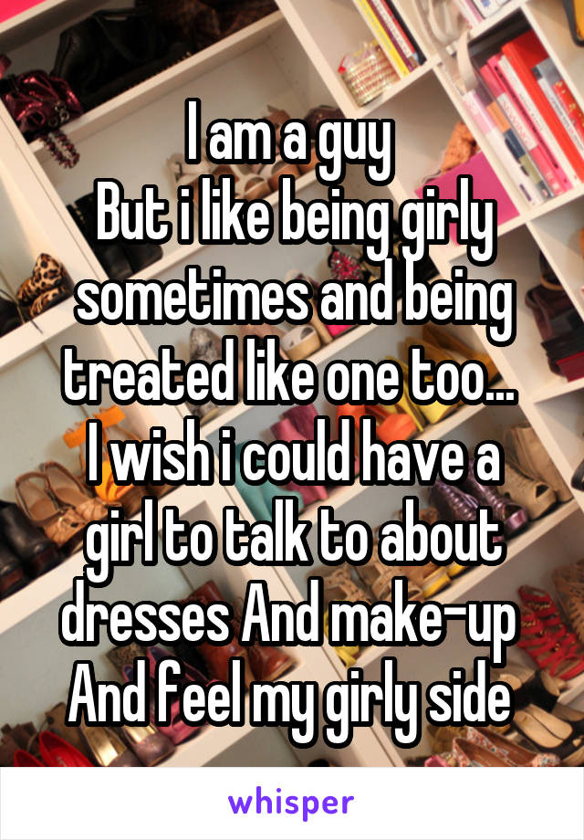 I am a guy  But i like being girly sometimes and being treated like one too...  I wish i could have a girl to talk to about dresses And make-up  And feel my girly side