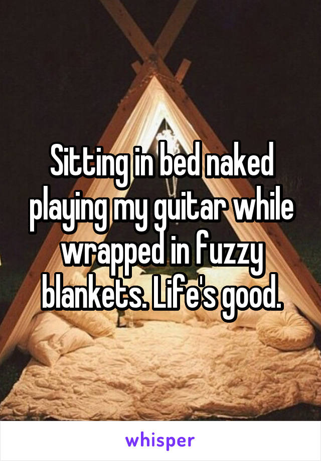 Sitting in bed naked playing my guitar while wrapped in fuzzy blankets. Life's good.