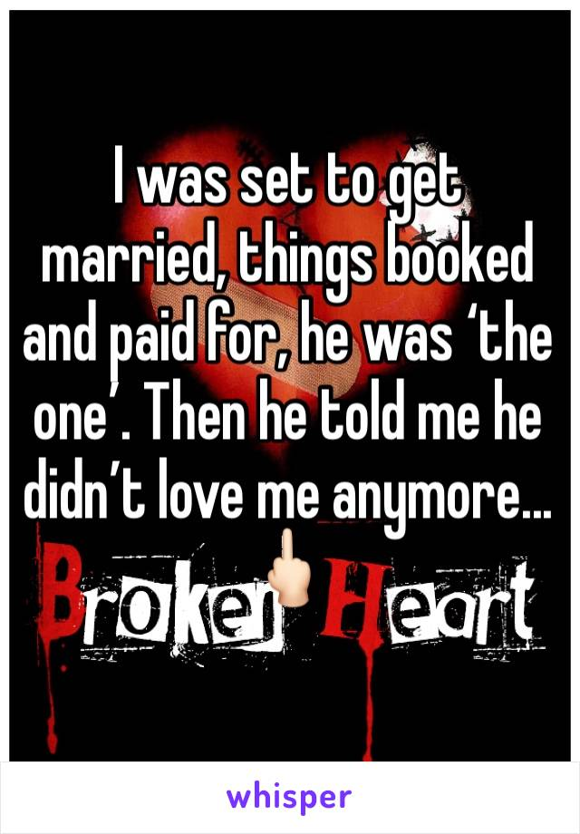 I was set to get married, things booked and paid for, he was 'the one'. Then he told me he didn't love me anymore... 🖕🏻