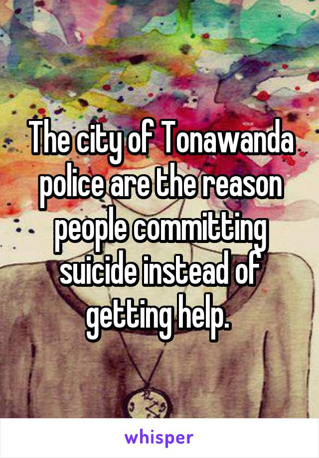 The city of Tonawanda police are the reason people committing suicide instead of getting help.