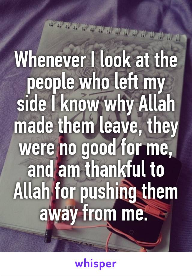 Whenever I look at the people who left my side I know why Allah made them leave, they were no good for me, and am thankful to Allah for pushing them away from me.