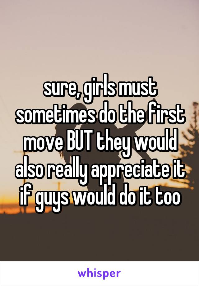 sure, girls must sometimes do the first move BUT they would also really appreciate it if guys would do it too