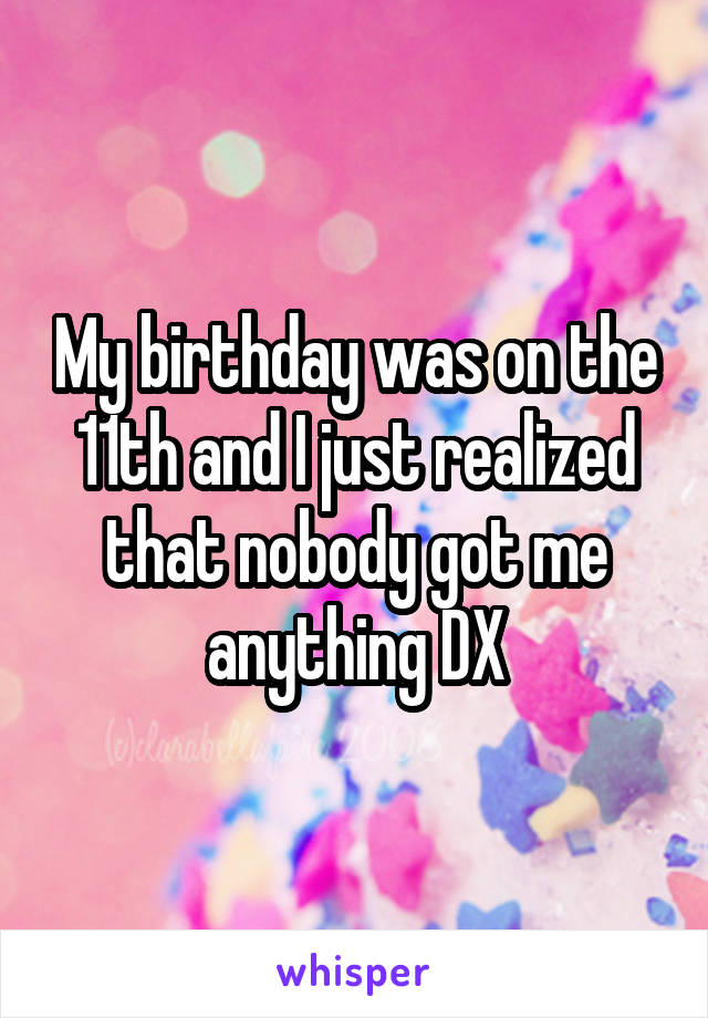 My birthday was on the 11th and I just realized that nobody got me anything DX