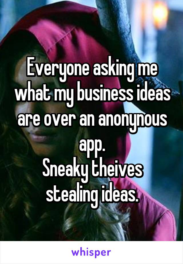 Everyone asking me what my business ideas are over an anonynous app. Sneaky theives stealing ideas.
