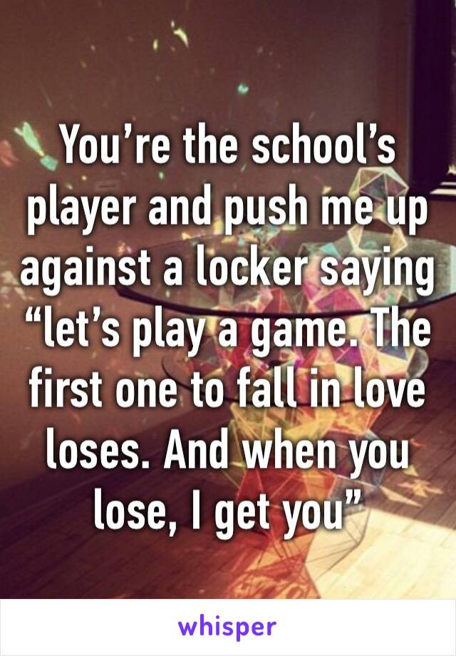 "You're the school's player and push me up against a locker saying ""let's play a game. The first one to fall in love loses. And when you lose, I get you"""