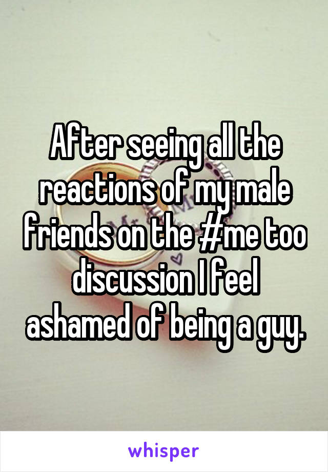 After seeing all the reactions of my male friends on the #me too discussion I feel ashamed of being a guy.