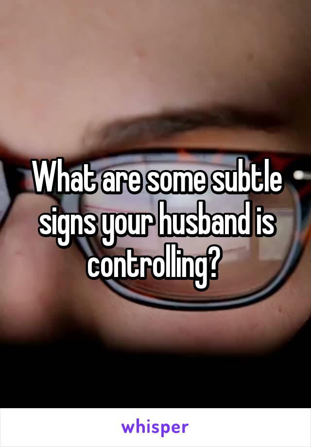 What are some subtle signs your husband is controlling?